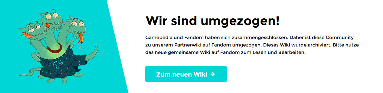 Wir sind umgezogen! Gamepedia hat sich mit Fandom zusammengeschlossen, und daher tut sich auch dieses Wiki mit seinem Gegenstück auf Fandom zusammen. Dieses Wiki wurde archiviert. Bitte klickt hier, um zum nun vereinten Wiki auf Fandom zu gelangen, wo ihr von nun an lesen und bearbeiten könnt.