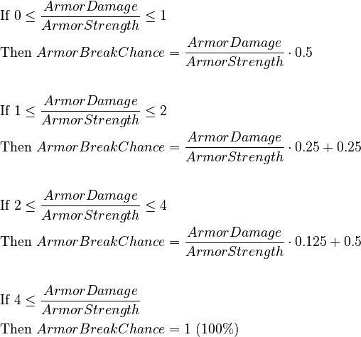 \begin{align} &\text{If } 0 \le \frac{Armor Damage}{Armor Strength} \le 1 \\ &\text{Then } Armor Break Chance = \frac {Armor Damage}{Armor Strength} \cdot 0.5 \\ \\ &\text{If } 1 \le \frac{Armor Damage}{Armor Strength} \le 2 \\ &\text{Then } Armor Break Chance = \frac {Armor Damage}{Armor Strength} \cdot 0.25 + 0.25 \\ \\ &\text{If } 2 \le \frac{Armor Damage}{Armor Strength} \le 4 \\ &\text{Then } Armor Break Chance = \frac {Armor Damage}{Armor Strength} \cdot 0.125 + 0.5 \\ \\ &\text{If } 4 \le \frac{Armor Damage}{Armor Strength} \\ &\text{Then } Armor Break Chance = 1\ (100%) \\ &\end{align}