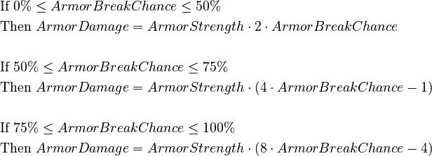 \begin{align} &\text{If } 0% \le Armor Break Chance \le 50% \\ &\text{Then } Armor Damage = Armor Strength \cdot 2 \cdot Armor Break Chance \\ \\ &\text{If } 50% \le Armor Break Chance \le 75% \\ &\text{Then } Armor Damage = Armor Strength \cdot (4 \cdot Armor Break Chance - 1) \\ \\ &\text{If } 75% \le Armor Break Chance \le 100% \\ &\text{Then } Armor Damage = Armor Strength \cdot (8 \cdot Armor Break Chance - 4) \\ \end{align}