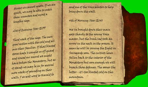Gefahr können wir nicht einfach ignorieren. Wenn wir uns beeilen, können wir sie vielleicht überrumpeln und eine langwierige Belagerung vermeiden. / 21. Abendstern 1Ä 139 / Die dritte Woche der Belagerung. Die Männer werden der Kälte überdrüssig und alle vermissen ihre Familien. Wenn uns dieser verfluchte Sturm nicht überrascht und unseren Aufstieg verlangsamt hätte, hätten wir das Kloster vielleicht einnehmen können, aber nach Lage der Dinge werden wir wohl noch einige Wochen lang auf ihre Mauern einschlagen. Ich habe Harald benachrichtigt, er solle einen der Meister der Stimme schicken, um uns zu helfen, die Mauer einzureißen. / 4. Morgenstern 1Ä 140 / Wir haben mithilfe des jungen Meisters der Stimme ihr Haupttor durchbrochen, aber der ungestüme Bursche hat dabei einen Pfeil in den Hals abgekriegt. Wie es aussieht, wird er sich wohl bald zu den Acht nach Sovngarde gesellen. Die Kultisten haben sich ins Innere des Klosters zurückgezogen, aber bald werden wir auch diese Verteidigungsstellungen gestürmt haben. Je eher, desto besser ... Auf diesem Berg ist es verdammt noch mal zu kalt.