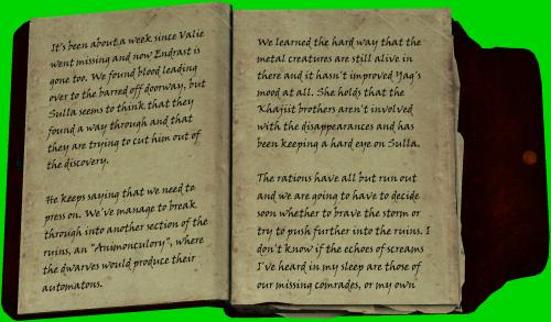 """Es ist etwa eine Woche vergangen, seit Valie vermisst wird und nun ist auch noch Endrast weg. Wir haben Blut gefunden, dass zu der verrigelten Tür führt aber Sulla scheint zu denken, dass sie einen Weg hindurch gefunden haben und ihn aus seiner Entdeckung heraustreiben könnten. / Er sagt dauernd dass wir uns beeilen müssten. Wir haben es geschaftt in eine andere Sektion der Ruinen durchzubrechen, in ein """"Animonculory"""", indem die Zwerge ihre Automaten herstellten. / Wir mussten auf harten Weg erfahren, dass die Metallkreaturen da drin noch am Leben sind und es hat Yags Stimmung nicht gerade verbessert. Sie hält daran fest, dass die Khjiit-Brüder nicht mit dem Veschwinden in Verbindung stehen und hat ein wachsames Auge auf Sulla. / Die Rationen gehen zur Neige und wir müssen uns bald entscheiden, ob wir dem Unwetter trotzen oder uns weiter in die Ruinen vorarbeiten. Ich weiss es nicht, ob die Schreie, die ich im Schlaf hörte, von unseren vermissten Kameraden waren oder von meinen eigenen"""