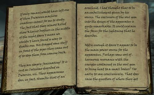 """Wenn nur Umani mit ein paar von diesen zwergischen Maschinenkreaturen zum studieren intakt gelassen hätte. Die Tatsache, dass sie fast jene zwei Khajiit-Brüder mitten in der Nacht getötet hätten, bedeutet nicht, dass wir keinen Weg gefunden hätten sie auszuschalten. Wir zogen einigen Gegenstände vor die Röhren, aus denen sie heraus kamen, um sie vom zurückkehren abzuhalten. / Sie sind einfach faszinierend! Es ist, wie Calcelmo es in seinem Buch """"Zwerge Band 2"""" beschrieben hat. Ihr Erscheinungsbild gleicht dem von Arachniden. Ich dachte, es wäre eine Ausschmückung von seiner Quelle. Die Einbindung der Seelensteins in das Design der Aparatur ist äußerst bemerkenswert. Das könnte den Fokus des Blitzes erklären, den er beschrieb. / Seltsam genug, aber es scheint nicht die Energiequelle des Aparates zu sein. Vielleicht eine Art von harmonischer Resonanz mit den Energien, die in dem Seelenstein anthalten sind, um Hitze in den kleinen Boiler zu bekommen? Es ist zu früh, um etwas abschließendes sagen zu können. Das wirft die Frage auf, wohre sie die"""