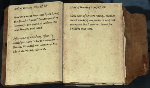 18er des Morgensterns, 4Ä 201 / Wie lange ist es her, seit ich das erste Mal von Gauldurs Legende hörte? Achtzig Jahre? Einhundert? Ich kann an nichts mehr anderes denken. Mein Ziel liegt auf der Hand. / Nach Jahren der Suche spürte die Eiserne Klaue auf, bei einem Sammler in Bravil. Sein Tod war notwendig. Aber nun habe ich sie. Schließlich habe ich sie! / 22er des Morgenstern, 4Ä 201 / Drei Tage ununterbrochenes Reiten. Ich erreichte Anvil vor meinen Verfolgern und buchte eine Passage auf der IcerunnerThree days of nonstop riding. I reached Anvil ahead of my pursuers, and took passage on the Icerunner, bestimmt für Einsankeit einmal mehr.