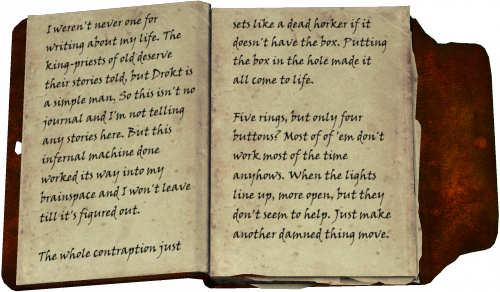 Ich war nie einer, der über sein eigenes Leben schreibt. Die Königspriester von einst verdienen zwar, dass ihre Geschichte erzählt wird, aber Drokt ist ein einfacher Mann. Deshalb ist dies hier kein Tagebuch und ich erzähle auch keine Geschichten. Aber diese teuflische Maschine hat sich in meinem Hirn festgesetzt, und ich werde erst gehen, wenn ich es kapiert habe. Der ganze Mechanismus ist so leblos wie ein toter Horker, wenn er den Kasten nicht hat. Erst als ich den Kasten ins Loch getan hatte, ging das Gerät an. Fünf Ringe, aber nur vier Knöpfe? Die meisten davon funktionieren sowieso fast nie. Wenn die Lichter in einer Reihe stehen, öffnen sich mehr, aber das scheint auch nichts zu nützen. Bewegt sich nur irgendeine andere verdammte Sache. .