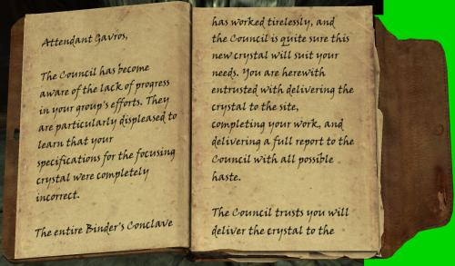 Aufseher Gavros, / dem Rat wurde das Fehlen von Fortschritt in den Anstrengungen deiner Grupper gewahr. Sie sind besonders ungehalten zu erfahren, dass deine Spezifikationen für den fokussierten Kristal komplett inkorrekt waren. / Die gesammte Konklave Binders hat ohne Unterlass gearbeitet und der Rat ist sehr sicher, dass dieser Kristall eure Bedürfnisse erfülltén wird. Du bist hiermit damit betraut, den Kristall zur Baustelle zu liefern, deine Arbeiten abzuschließen und einen vollständigen Bericht dem Rat in aller Eile zukommen zulassen. Der Rat vertraut dir, den Kristall