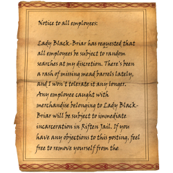 Notice to all employees: Lady Black-Briar has requested that all employees be subject to random searches at my discretion. There's been a rash of missing mead barrels lately, and I won't tolerate it any longer. Any employee caught with merchandise belonging to Lady Black-Briar will be subject to immediate incarceration in Riften Jail. If you have any objections to this posting, feel free to remove yourself from the