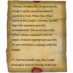 Skyrim, is responsible for securing the Leader's safety should he choose to schedule a visit. When this officer learns of the Leader's journey, he will begin the necessary security arrangements. You must learn this officer's plans, and meet with his people, to ensure appropriate security for your eventual audience with the Leader. 3.) Several months ago, the Leader planned a visit to Skyrim that was
