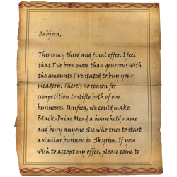 Sabjorn, This is my third and final offer. I feel that I've been more than generous with the amounts I've stated to buy your meadery. There's no reason for competition to stifle both of our businesses. Unified, we could make Black-Briar Mead a household name and bury anyone else who tries to start a similar business in Skyrim. If you wish to accept my offer, please come to