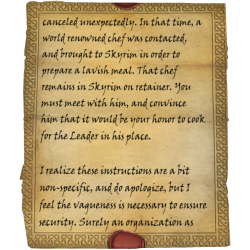 canceled unexpectedly. In that time, a world renowned chef was contacted, and brought to Skyrim in order to prepare a lavish meal. That chef remains in Skyrim on retainer. You must meet with him, and convince him that it would be your honor to cook for the Leader in his place. I realize these instructions are a bit non-specific, and do apologize, but I feel the vagueness is necessary to ensure security. Surely an organization as