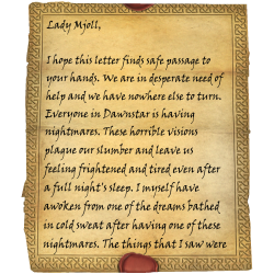 Lady Mjoll, I hope this letter finds safe passage to your hands. We are in desperate need of help and we have nowhere else to turn. Everyone in Dawnstar is having nightmares. These horrible visions plague our slumber and leave us feeling frightened and tired even after a full night's sleep. I myself have awoken from one of the dreams bathed in cold sweat after having one of these nightmares. The things that I saw were