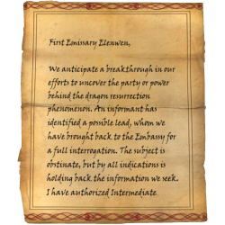 First Emissary Elenwen, We anticipate a breakthrough in our efforts to uncover the party or power behind the dragon resurrection phenomenon. An informant has identified a possible lead, whom we have brought back to the Embassy for a full interrogation. The subject is obstinate, but by all indications is holding back the information we seek. I have authorized Intermediate