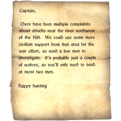 Captain, There have been multiple complaints about attacks near the river north-west of the Rift. We could use some more civilian support from that area for the war effort, so send a few men to investigate. It's probably just a couple of wolves, so you'll only need to send at most two men. / Happy hunting