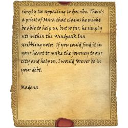simply too appalling to describe. There's a priest of Mara that claims he might be able to help us, but so far, he simply sits within the Windpeak Inn scribbling notes. If you could find it in your heart to make the journey to our city and help us, I would forever be in your debt. / Madena