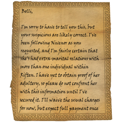 Bolli, I'm sorry to have to tell you this, but your suspicions are likely correct. I've been following Nivenor as you requested, and I'm fairly certain that she's had extra-marital relations with more than one individual within Riften. I have yet to obtain proof of her adultery, so please do not confront her with this information until I've secured it. I'll waive the usual charges for now, but expect full payment once