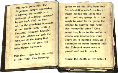 this upon ourselves; the Argonians simply answering a rallying cry incited by a millennia of suffrage imposed by my kind. And so here I sit, in the crumbling basement of our family home while a thousand thousand booted feet echo above me and the screams of the dying find their way to my ears. So falls House Telvanni. But then I look into the eyes of this child, this blessing given to us the very year that Vvardenfell spouted its fiery death across the land; this gift I hold my grasp. Is it too much to wish he be given the chance to survive and keep our memories alive? This small boy born in the midst of chaos and destruction must carry on. If nothing else, as a reminder to other dunmer that the Telvanni were once a proud and noble people. Since the death of my wife, I