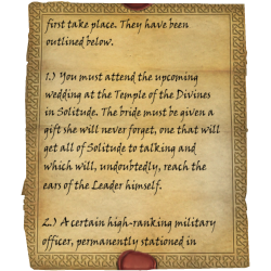 first take place. They have been outlined below. 1.) You must attend the upcoming wedding at the Temple of the Divines in Solitude. The bride must be given a gift she will never forget, one that will get all of Solitude to talking and which will, undoubtedly, reach the ears of the Leader himself. 2.) A certain high-ranking military officer, permanently stationed in