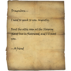 Dragonborn -- I need to speak to you. Urgently. / Rent the attic room at the Sleeping Giant Inn in Riverwood, and I'll meet you. -- A friend