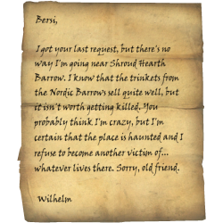 Bersi, I got your last request, but there's no way I'm going near Shroud Hearth Barrow. I know that the trinkets from the Nordic Barrows sell quite well, but it isn't worth getting killed. You probably think I'm crazy, but I'm certain that the place is haunted and I refuse to become another victim of... whatever lives there. Sorry, old friend. / Wilhelm? Vilemyr Inn, Ivarstead