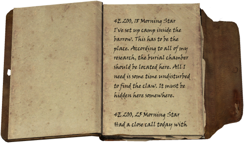 4E 200, 18 Morning Star / I've set up camp inside the barrow. This has to be the place. According to all of my research, the burial chamber should be located here. All I need is some time undisturbed to find the claw. It must be hidden here somewhere. / 4E 200, 25 Morning Star / Had a close call today with