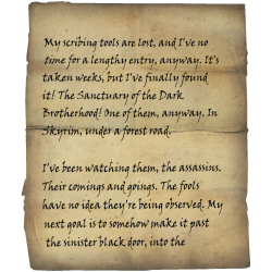 My scribing tools are lost, and I've no time for a lengthy entry, anyway. It's taken weeks, but I've finally found it! The Sanctuary of the Dark Brotherhood! One of them, anyway. In Skyrim, under a forest road. / I've been watching them, the assassins. Their comings and goings. The fools have no idea they're being observed. My next goal is to somehow make it past the sinister black door, into the