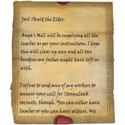 Jarl Skald the Elder, Anga's Mill will be supplying all the lumber as per your instructions. I hope this will clear up any and all tax burdens my father might have left us with. / I refuse to send any of my workers to answer your call for Stormcloak recruits, though. You can either have lumber or you can have soldiers. We