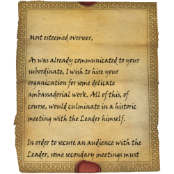Most esteemed overseer, As was already communicated to your subordinate, I wish to hire your organization for some delicate ambassadorial work. All of this, of course, would culminate in a historic meeting with the Leader himself. In order to secure an audience with the Leader, some secondary meetings must