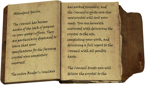 The Council has become aware of the lack of progress in your group's efforts. They are particularly displeased to learn that your specifications for the focusing crystal were completely incorrect. / The entire Binder's Conclave has worked tirelessly, and the Council is quite sure this new crystal will suit your needs. You are herewith entrusted with delivering the crystal to the site, completing your work, and delivering a full report to the Council with all possible haste. / The Council trusts you will deliver the crystal to the