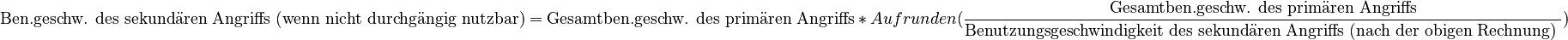 \text{Ben.geschw. des sekundären Angriffs (wenn nicht durchgängig nutzbar)} = \text{Gesamtben.geschw. des primären Angriffs}\ *\ Aufrunden(\frac{\text{Gesamtben.geschw. des primären Angriffs}}{\text{Benutzungsgeschwindigkeit des sekundären Angriffs (nach der obigen Rechnung) }})