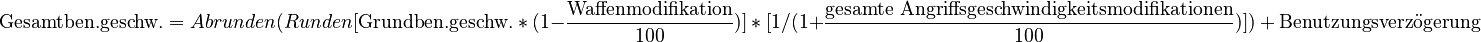 \text{Gesamtben.geschw.} = Abrunden(Runden[\text{Grundben.geschw.}\ *\ (1-\frac{\text{Waffenmodifikation}}{100})]\ *\ [1 / (1+\frac{\text{gesamte Angriffsgeschwindigkeitsmodifikationen}}{100})])\ +\ \text{Benutzungsverzögerung}