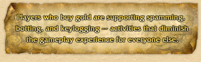 Players who buy gold are supporting spamming, botting, and keylogging...activities that diminish gameplay for everyone else.